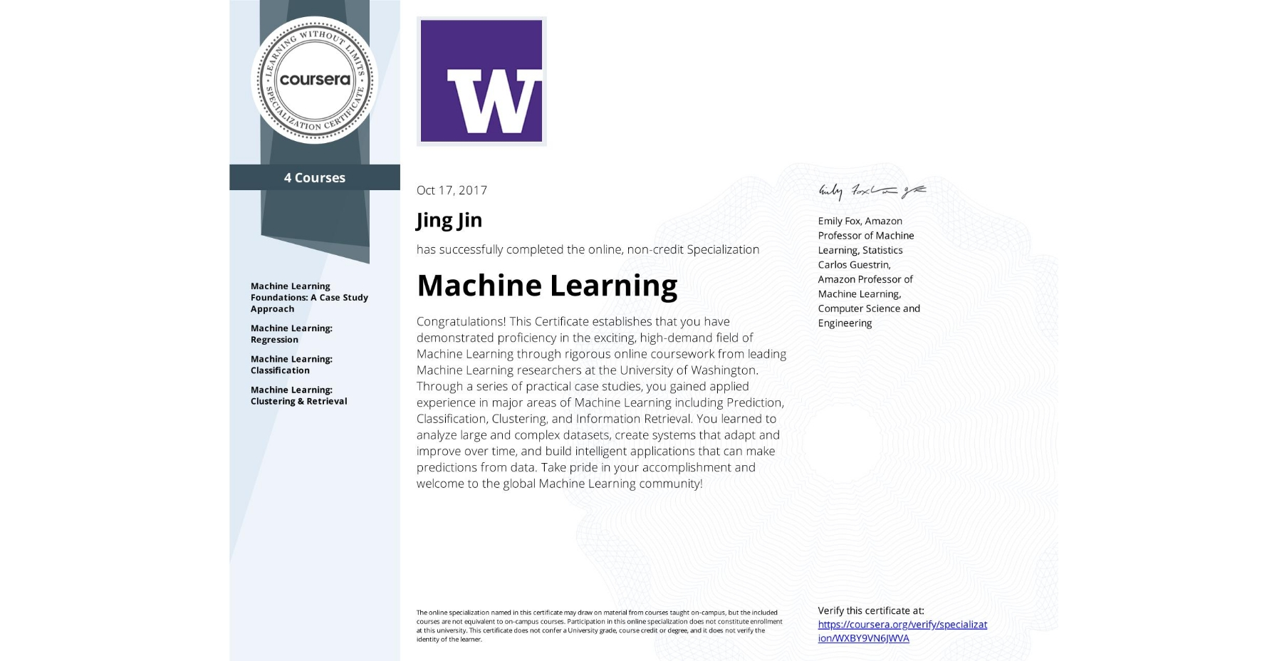 View certificate for Jing Jin, Machine Learning, offered through Coursera. Congratulations! This Certificate establishes that you have demonstrated proficiency in the exciting, high-demand field of Machine Learning through rigorous online coursework from leading Machine Learning researchers at the University of Washington. Through a series of practical case studies, you gained applied experience in major areas of Machine Learning including Prediction, Classification, Clustering, and Information Retrieval. You learned to analyze large and complex datasets, create systems that adapt and improve over time, and build intelligent applications that can make predictions from data. Take pride in your accomplishment and welcome to the global Machine Learning community!