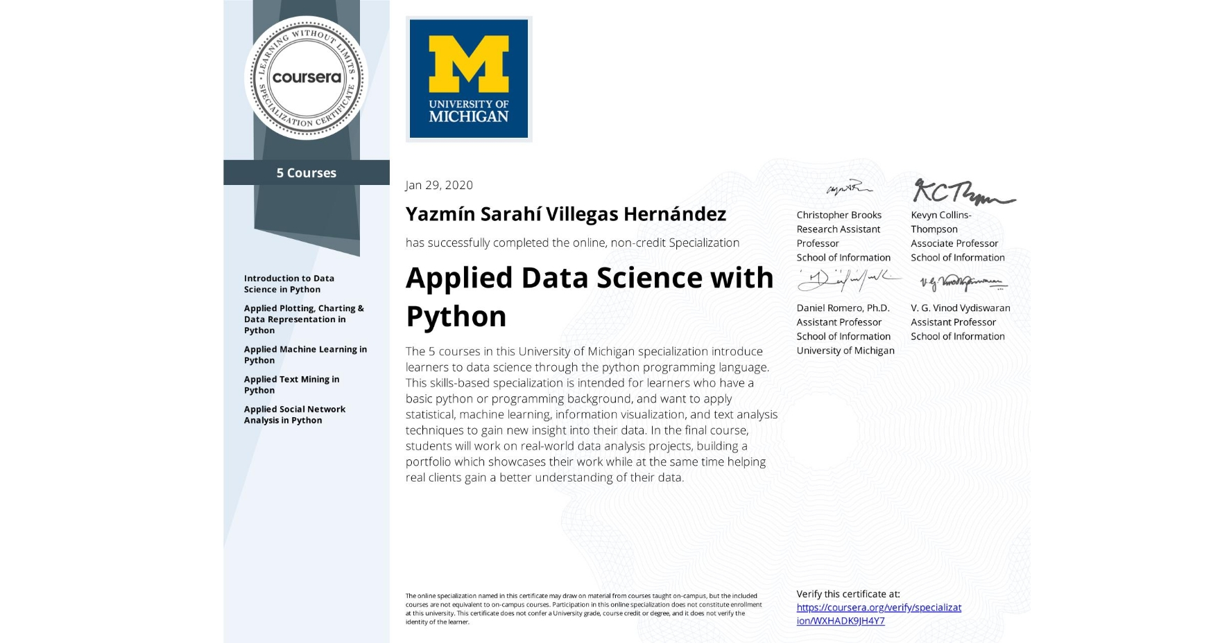View certificate for Yazmín Sarahí Villegas Hernández, Applied Data Science with Python, offered through Coursera. The 5 courses in this University of Michigan specialization introduce learners to data science through the python programming language. This skills-based specialization is intended for learners who have a basic python or programming background, and want to apply statistical, machine learning, information visualization, and text analysis techniques to gain new insight into their data. In the final course, students will work on real-world data analysis projects, building a portfolio which showcases their work while at the same time helping real clients gain a better understanding of their data.