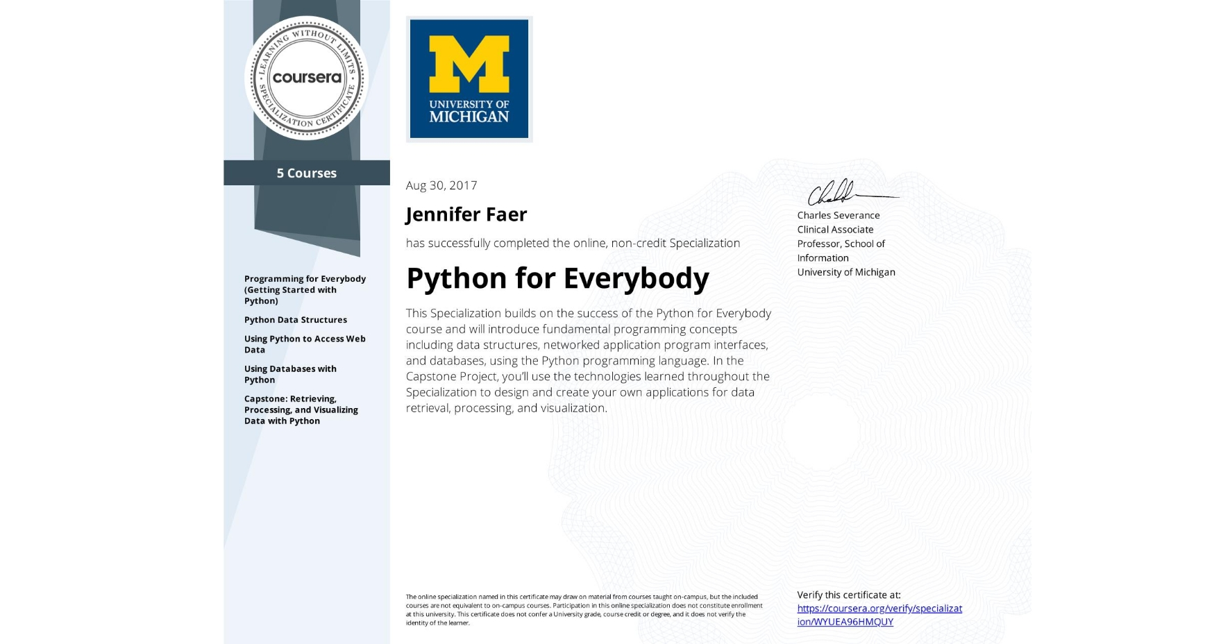 View certificate for Jennifer Faer, Python for Everybody, offered through Coursera. This Specialization builds on the success of the Python for Everybody course and will introduce fundamental programming concepts including data structures, networked application program interfaces, and databases, using the Python programming language. In the Capstone Project, you'll use the technologies learned throughout the Specialization to design and create your own applications for data retrieval, processing, and visualization.