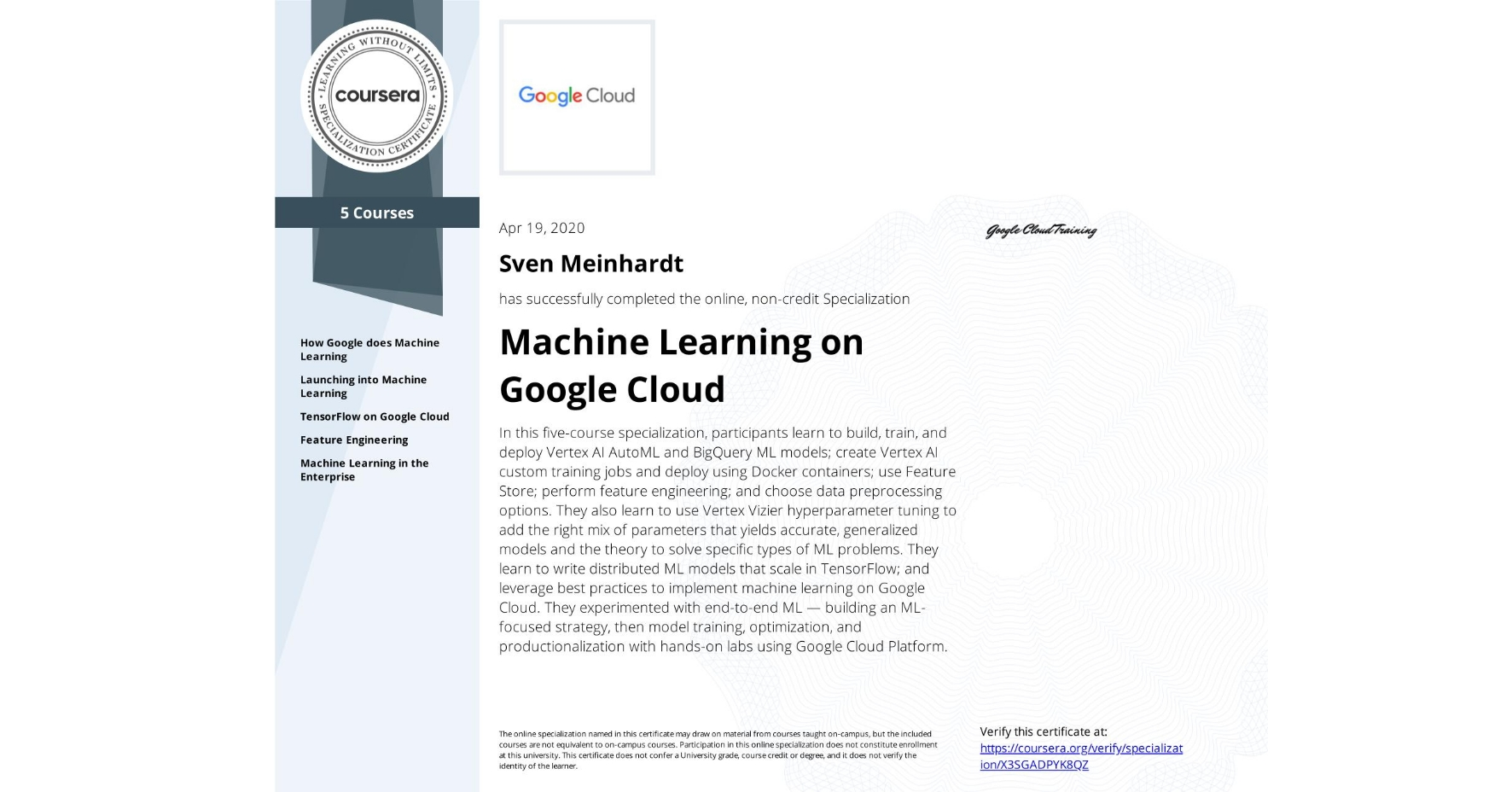 View certificate for Sven Meinhardt, Machine Learning with TensorFlow on Google Cloud Platform, offered through Coursera. This five-course online specialization teaches course participants how to write distributed machine learning models that scale in Tensorflow, scale out the training of those models. and offer high-performance predictions. Also featured is the conversion of raw data to features in a way that allows ML to learn important characteristics from the data and bring human insight to bear on the problem. It also teaches how to incorporate the right mix of parameters that yields accurate, generalized models and knowledge of the theory to solve specific types of ML problems. Course participants experimented with end-to-end ML, starting from building an ML-focused strategy and progressing into model training, optimization, and productionalization with hands-on labs using Google Cloud Platform.
