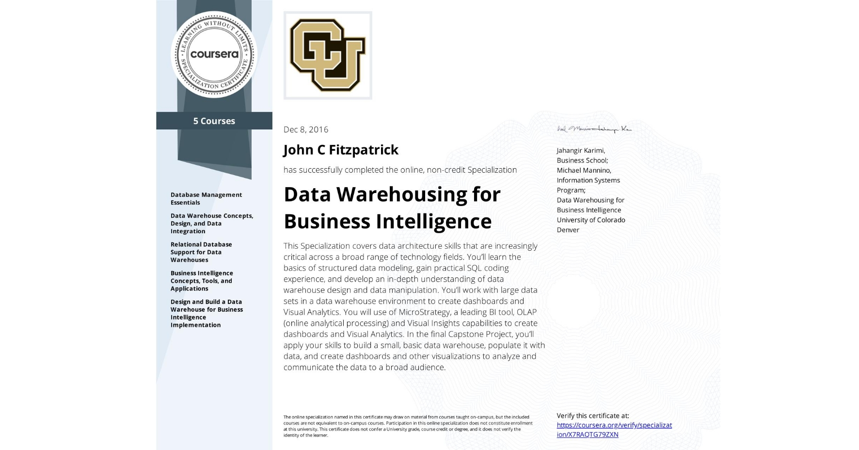 View certificate for John C Fitzpatrick, Data Warehousing for Business Intelligence, offered through Coursera. This Specialization covers data architecture skills that are increasingly critical across a broad range of technology fields. You'll learn the basics of structured data modeling, gain practical SQL coding experience, and develop an in-depth understanding of data warehouse design and data manipulation. You'll work with large data sets in a data warehouse environment to create dashboards and Visual Analytics. You will use of MicroStrategy, a leading BI tool, OLAP (online analytical processing) and Visual Insights capabilities to create dashboards and Visual Analytics. In the final Capstone Project, you'll apply your skills to build a small, basic data warehouse, populate it with data, and create dashboards and other visualizations to analyze and communicate the data to a broad audience.