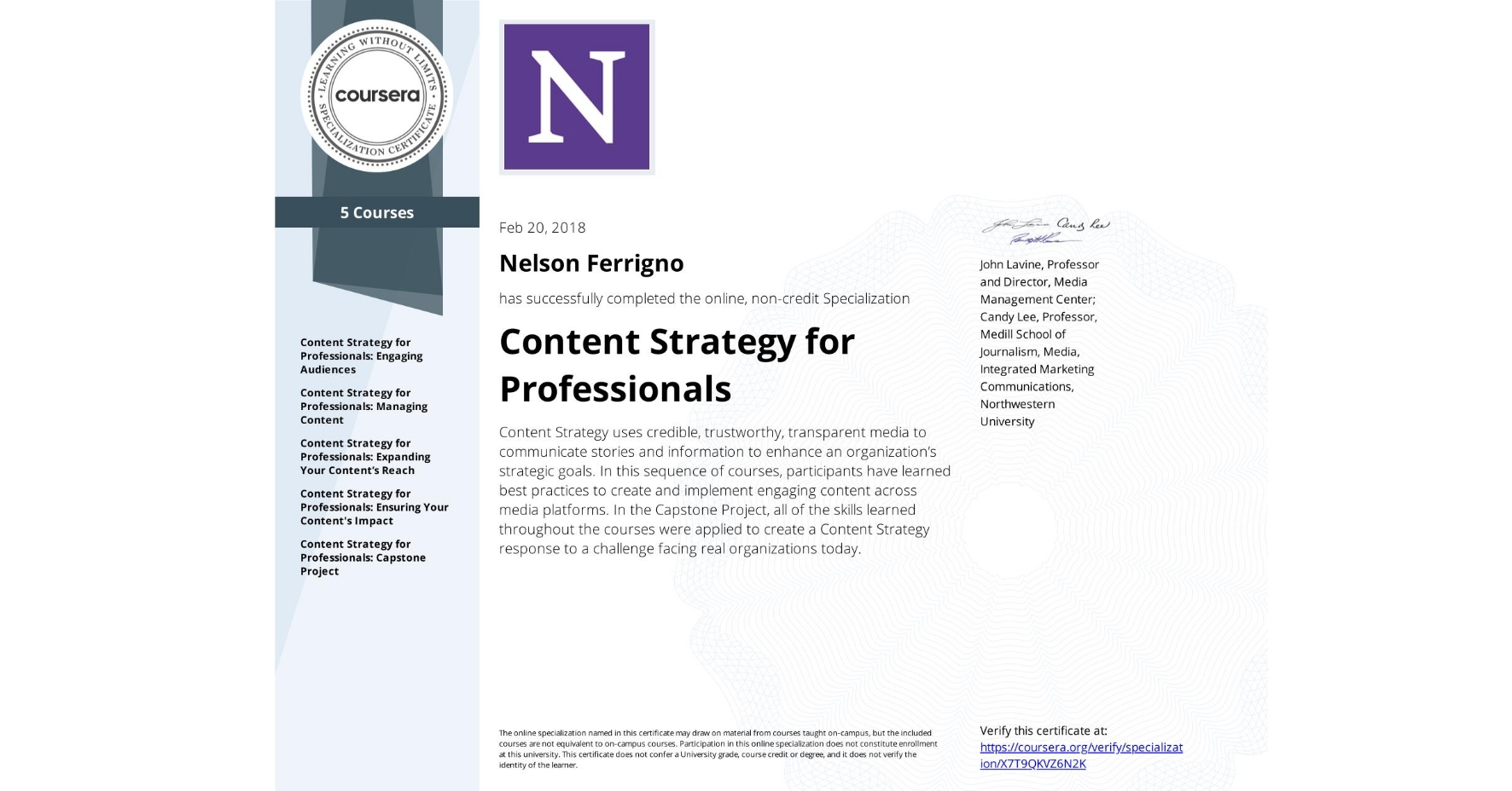 View certificate for Nelson Ferrigno, Content Strategy for Professionals, offered through Coursera. Content Strategy uses credible, trustworthy, transparent media to communicate stories and information to enhance an organization's strategic goals. In this sequence of courses, participants have learned best practices to create and implement engaging content across media platforms. In the Capstone Project, all of the skills learned throughout the courses were applied to create a Content Strategy response to a challenge facing real organizations today.