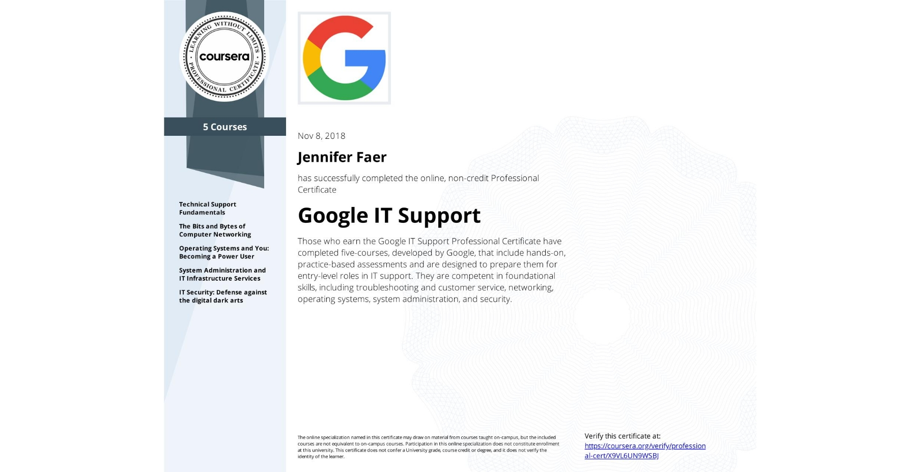 View certificate for Jennifer Faer, Google IT Support, offered through Coursera. Whether you've been tinkering with IT or are completely new to the field, you've come to the right place. This five-course certificate, developed by Googlers, includes industry-relevant curriculum designed to prepare you for an entry-level role in IT support. Think in-person or remote help desk work, either in small shops or at a global company, like Google!