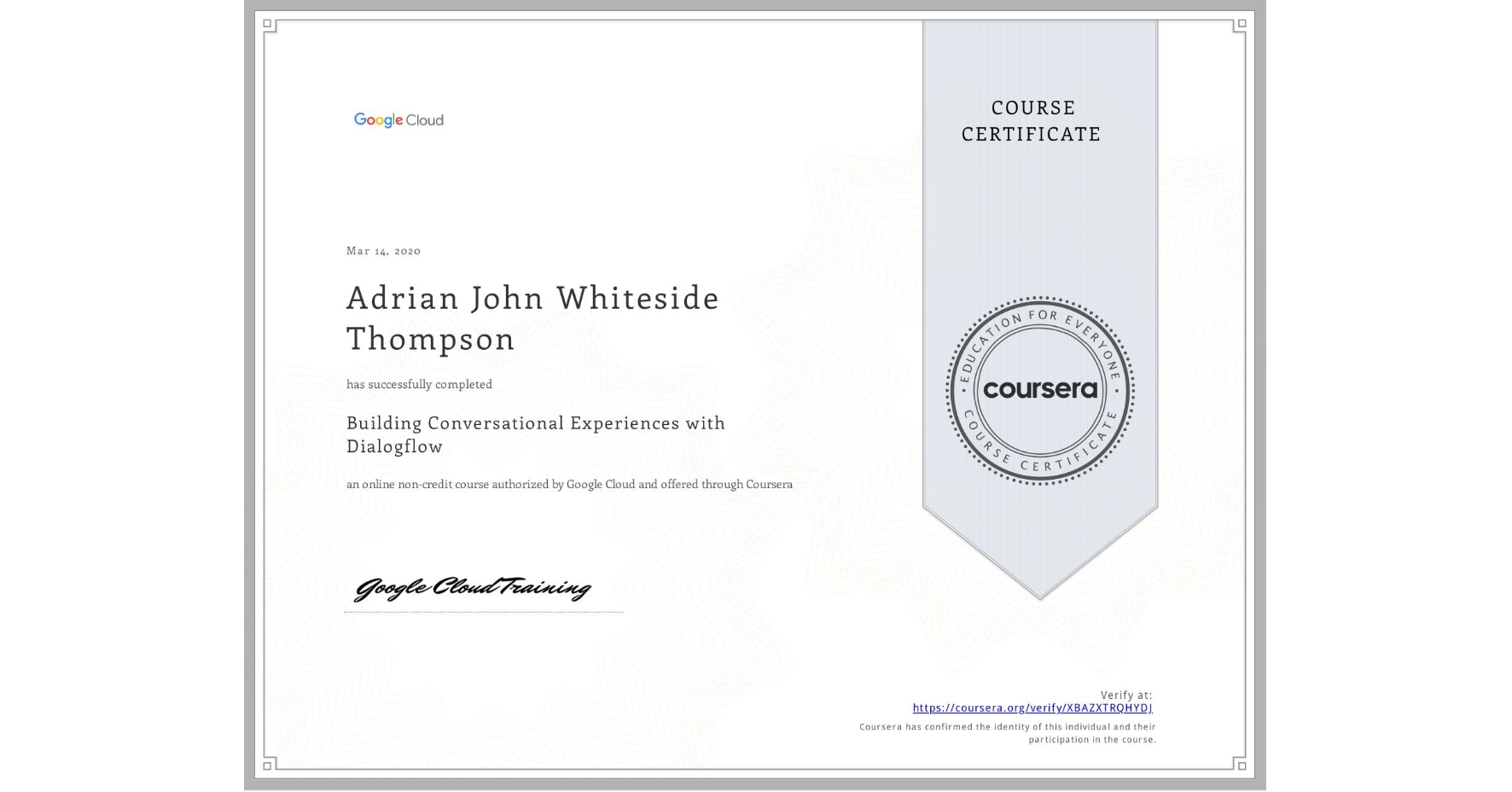 View certificate for Adrian John Whiteside Thompson, Building Conversational Experiences with Dialogflow, an online non-credit course authorized by Google Cloud and offered through Coursera