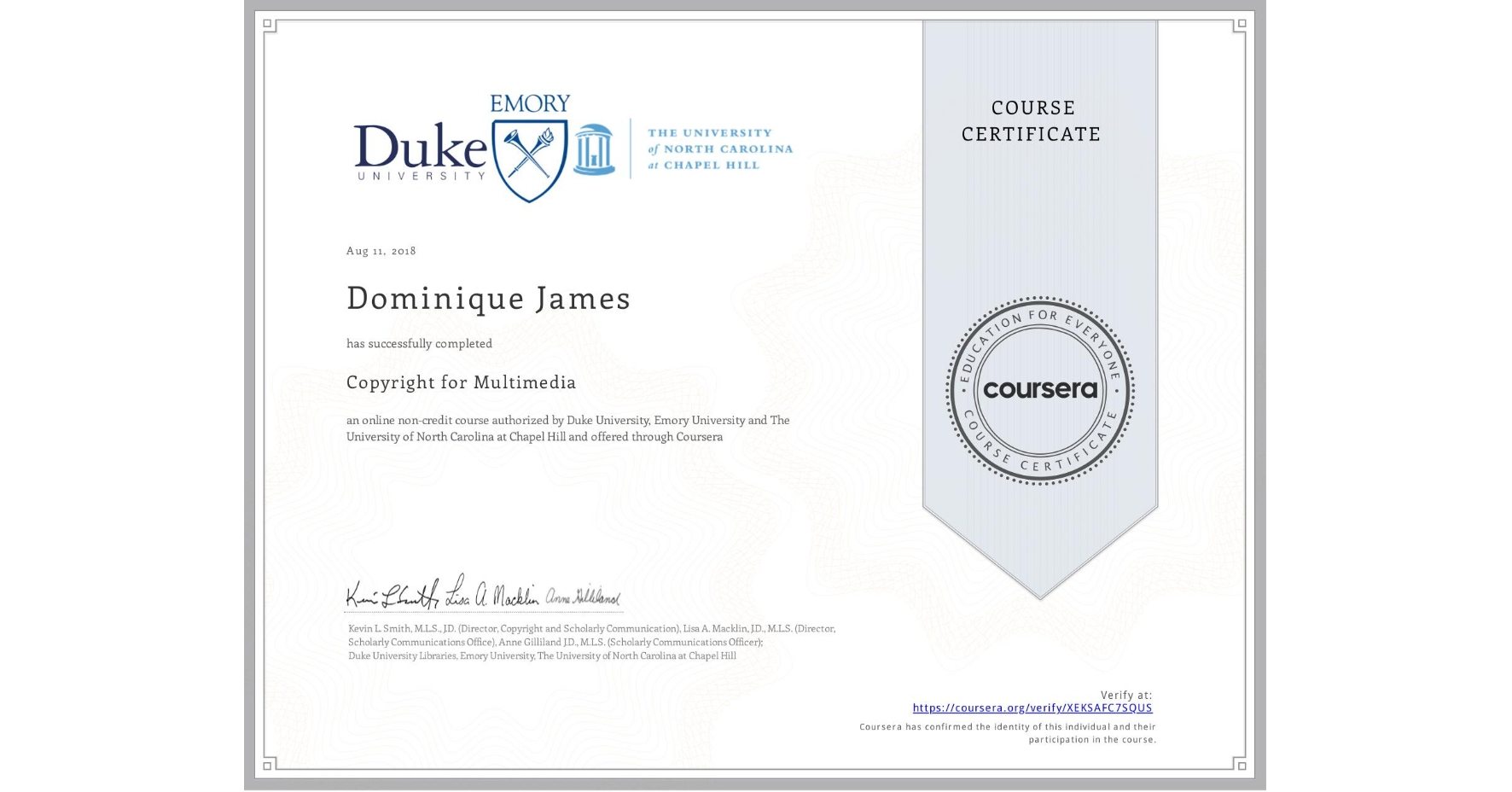 View certificate for Dominique James, Copyright for Multimedia, an online non-credit course authorized by Duke University, Emory University & The University of North Carolina at Chapel Hill and offered through Coursera
