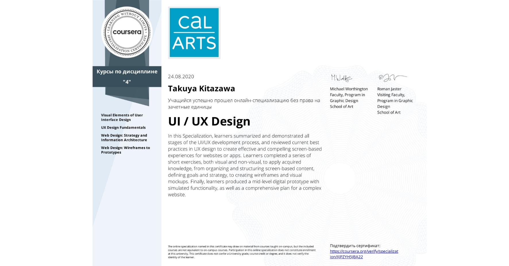 View certificate for Takuya Kitazawa, UI / UX Design, offered through Coursera. In this Specialization, learners summarized and demonstrated all stages of the UI/UX development process, and reviewed current best practices in UX design to create effective and compelling screen-based experiences for websites or apps. Learners completed a series of short exercises, both visual and non-visual, to apply acquired knowledge, from organizing and structuring screen-based content, defining goals and strategy, to creating wireframes and visual mockups. Finally, learners produced a mid-level digital prototype with simulated functionality, as well as a comprehensive plan for a complex website.