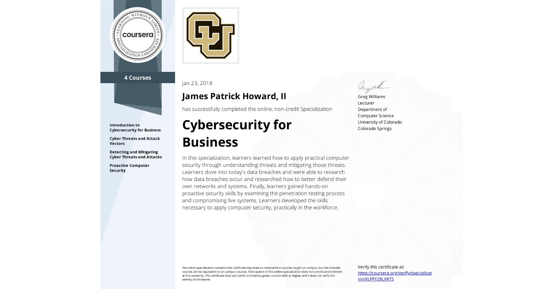 View certificate for James Patrick Howard, II, Cybersecurity for Business, offered through Coursera. In this specialization, learners learned how to apply practical computer security through understanding threats and mitigating those threats.  Learners dove into today's data breaches and were able to research how data breaches occur and researched how to better defend their own networks and systems.  Finally, learners gained hands-on proactive security skills by examining the penetration testing process and compromising live systems.  Learners developed the skills necessary to apply computer security, practically in the workforce.