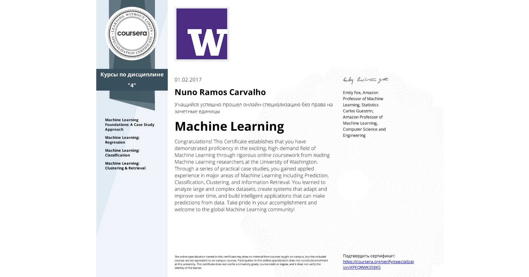 View certificate for Nuno Ramos Carvalho, Machine Learning, offered through Coursera. Congratulations! This Certificate establishes that you have demonstrated proficiency in the exciting, high-demand field of Machine Learning through rigorous online coursework from leading Machine Learning researchers at the University of Washington. Through a series of practical case studies, you gained applied experience in major areas of Machine Learning including Prediction, Classification, Clustering, and Information Retrieval. You learned to analyze large and complex datasets, create systems that adapt and improve over time, and build intelligent applications that can make predictions from data. Take pride in your accomplishment and welcome to the global Machine Learning community!