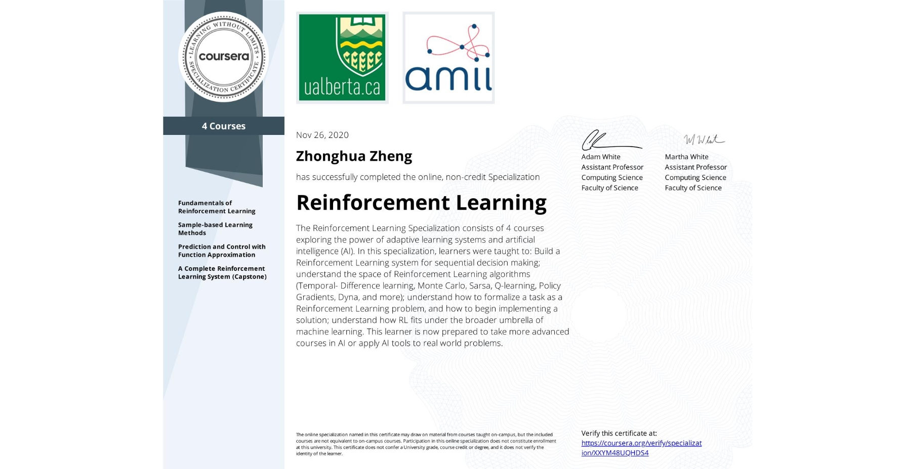 View certificate for Zhonghua Zheng, Reinforcement Learning, offered through Coursera. The Reinforcement Learning Specialization consists of 4 courses exploring the power of adaptive learning systems and artificial intelligence (AI).  In this specialization, learners were taught to:  Build a Reinforcement Learning system for sequential decision making; understand the space of Reinforcement Learning algorithms (Temporal- Difference learning, Monte Carlo, Sarsa, Q-learning, Policy Gradients, Dyna, and more); understand how to formalize a task as a Reinforcement Learning problem, and how to begin implementing a solution; understand how RL fits under the broader umbrella of machine learning.  This learner is now prepared to take more advanced courses in AI or apply AI tools to real world problems.