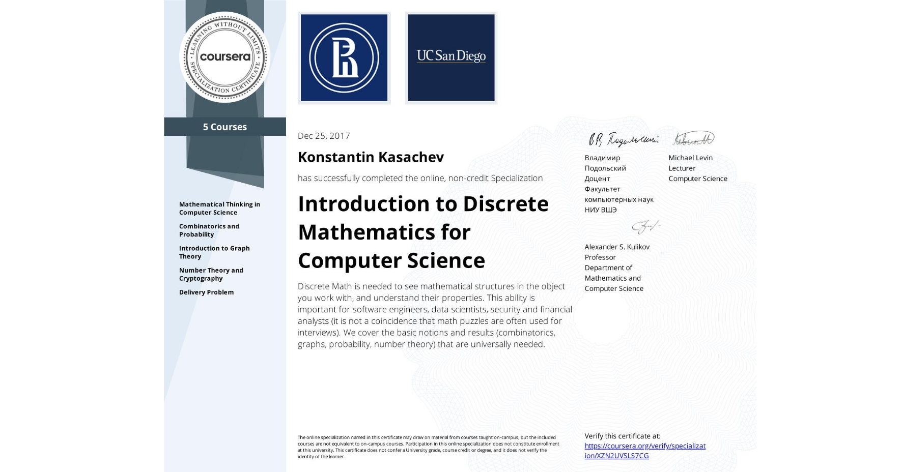 View certificate for Konstantin Kasachev, Introduction to Discrete Mathematics for Computer Science, offered through Coursera. Discrete Math is needed to see mathematical structures in the object you work with, and understand their properties. This ability is important for software engineers, data scientists, security and financial analysts (it is not a coincidence that math puzzles are often used for interviews). We cover the basic notions and results (combinatorics, graphs, probability, number theory) that are universally needed.