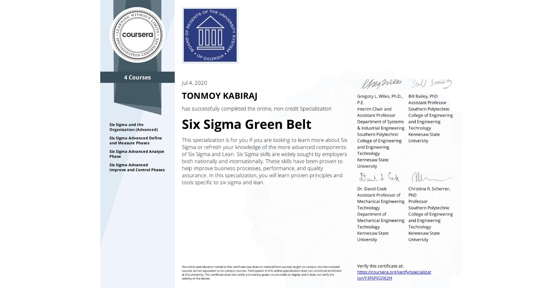 View certificate for TONMOY KABIRAJ, Six Sigma Green Belt, offered through Coursera.  This specialization is for you if you are looking to learn more about Six Sigma or refresh your knowledge of the more advanced components of Six Sigma and Lean. Six Sigma skills are widely sought by employers both nationally and internationally. These skills have been proven to help improve business processes, performance, and quality assurance.  In this specialization, you will learn proven principles and tools specific to six sigma and lean.