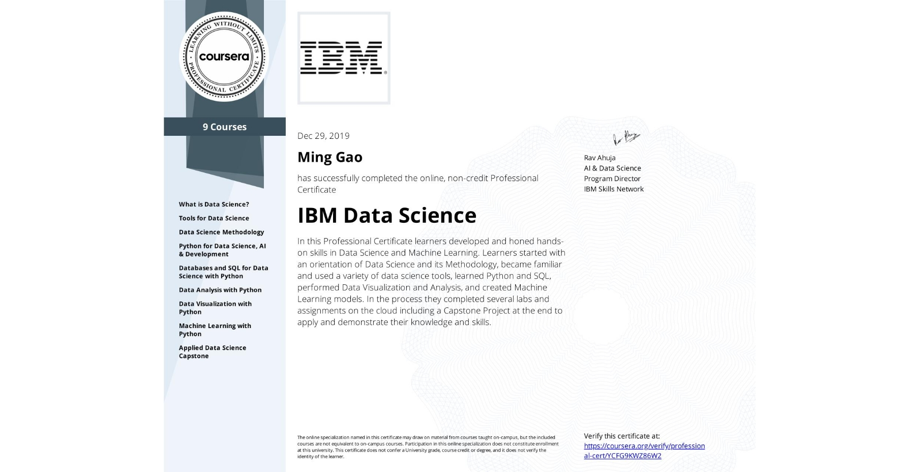 View certificate for Ming Gao, IBM Data Science, offered through Coursera. In this Professional Certificate learners developed and honed hands-on skills in Data Science and Machine Learning. Learners started with an orientation of Data Science and its Methodology, became familiar and used a variety of data science tools, learned Python and SQL, performed Data Visualization and Analysis, and created Machine Learning models.  In the process they completed several labs and assignments on the cloud including a Capstone Project at the end to apply and demonstrate their knowledge and skills.