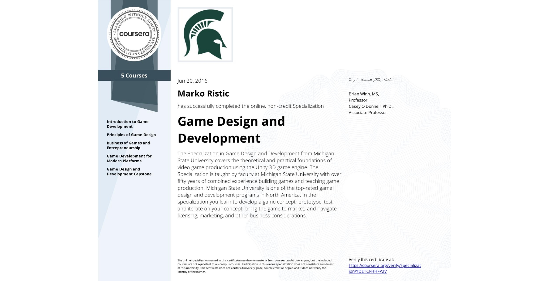 View certificate for Marko Ristic, Game Design and Development, offered through Coursera. The Specialization in Game Design and Development from Michigan State University covers the theoretical and practical foundations of video game production using the Unity 3D game engine. The Specialization is taught by faculty at Michigan State University with over fifty years of combined experience building games and teaching game production. Michigan State University is one of the top-rated game design and development programs in North America. In the specialization you learn to develop a game concept; prototype, test, and iterate on your concept; bring the game to market; and navigate licensing, marketing, and other business considerations.