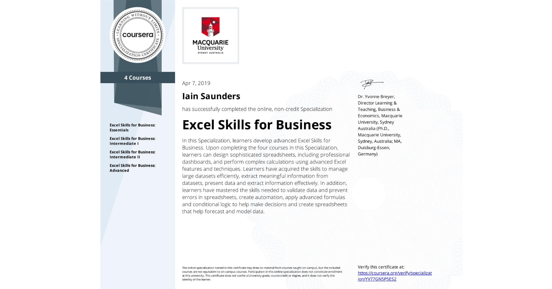 View certificate for Iain Saunders, Excel Skills for Business, offered through Coursera. In this Specialization, learners develop advanced Excel Skills for Business.  Upon completing the four courses in this Specialization, learners can design sophisticated spreadsheets, including professional dashboards, and perform complex calculations using advanced Excel features and techniques. Learners have acquired the skills to manage large datasets efficiently, extract meaningful information from datasets, present data and extract information effectively. In addition, learners have mastered the skills needed to validate data and prevent errors in spreadsheets, create automation, apply advanced formulas and conditional logic to help make decisions and create spreadsheets that help forecast and model data.
