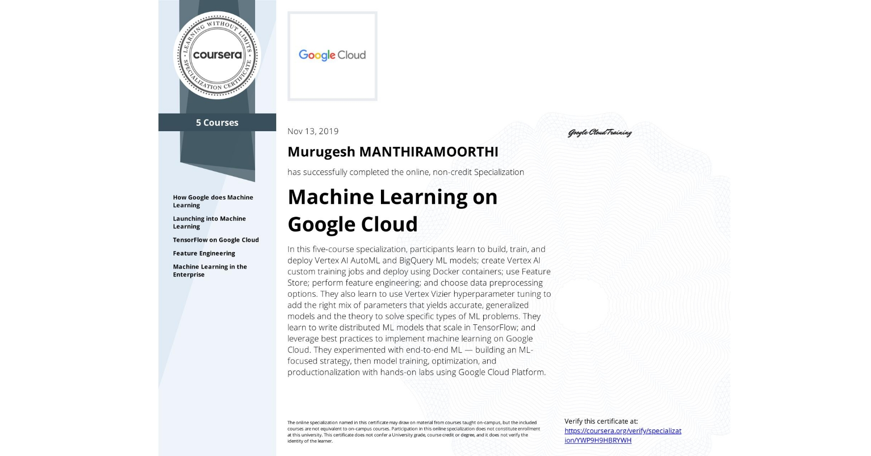 View certificate for Murugesh Manthiramoorthi, Machine Learning with TensorFlow on Google Cloud, offered through Coursera. This five-course online specialization teaches course participants how to write distributed machine learning models that scale in Tensorflow, scale out the training of those models. and offer high-performance predictions. Also featured is the conversion of raw data to features in a way that allows ML to learn important characteristics from the data and bring human insight to bear on the problem. It also teaches how to incorporate the right mix of parameters that yields accurate, generalized models and knowledge of the theory to solve specific types of ML problems. Course participants experimented with end-to-end ML, starting from building an ML-focused strategy and progressing into model training, optimization, and productionalization with hands-on labs using Google Cloud Platform.