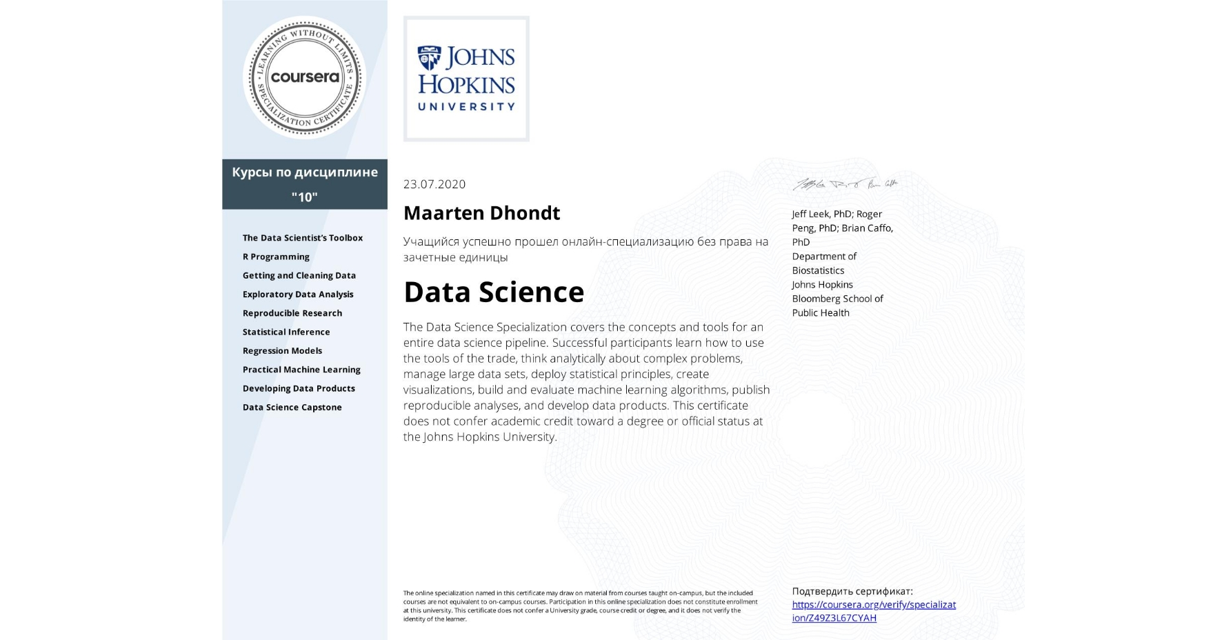 View certificate for Maarten Dhondt, Data Science, offered through Coursera. The Data Science Specialization covers the concepts and tools for an entire data science pipeline. Successful participants learn how to use the tools of the trade, think analytically about complex problems, manage large data sets, deploy statistical principles, create visualizations, build and evaluate machine learning algorithms, publish reproducible analyses, and develop data products.    This certificate does not confer academic credit toward a degree or official status at the Johns Hopkins University.