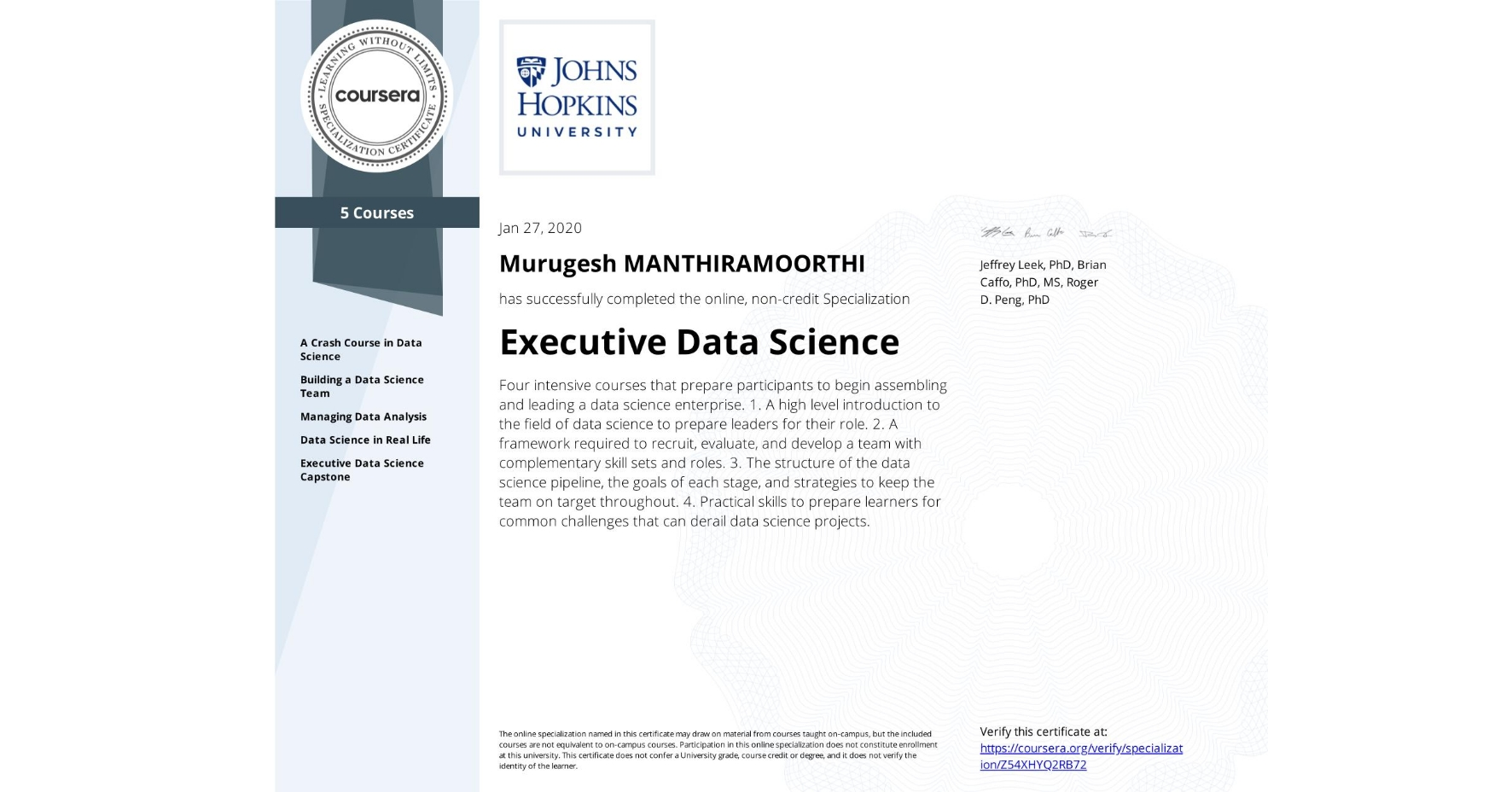 View certificate for Murugesh Manthiramoorthi, Executive Data Science, offered through Coursera. Four intensive courses that prepare participants to begin assembling and leading a data science enterprise.    1. A high level introduction to the field of data science to prepare leaders for their role. 2. A framework required to recruit, evaluate, and develop a team with complementary skill sets and roles. 3. The structure of the data science pipeline, the goals of each stage, and strategies to keep the team on target throughout. 4. Practical skills to prepare learners for common challenges that can derail data science projects.