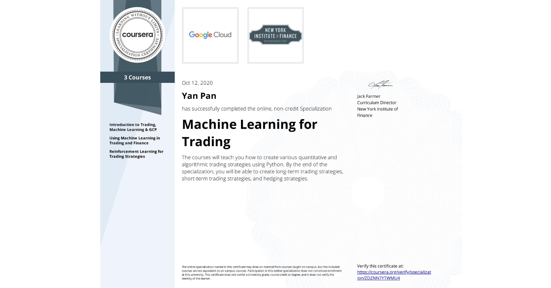 View certificate for Yan Pan, Machine Learning for Trading, offered through Coursera. The courses will teach you how to create various quantitative and algorithmic trading strategies using Python. By the end of the specialization, you will be able to create long-term trading strategies, short-term trading strategies, and hedging strategies.