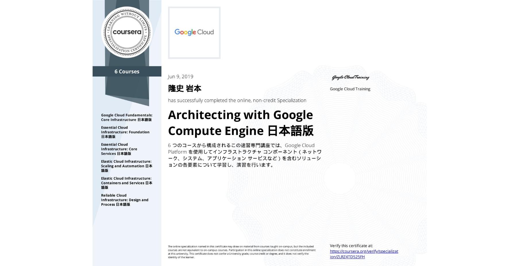 View certificate for 隆史 岩本, Architecting with Google Compute Engine 日本語版, offered through Coursera. 6 つのコースから構成されるこの速習専門講座では、Google Cloud Platform を使用してインフラストラクチャ コンポーネント(ネットワーク、システム、アプリケーション サービスなど)を含むソリューションの各要素について学習し、演習を行います。