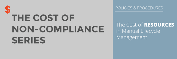 Policy Management - The Cost of Non-Compliance Series: The Cost of Resources for Manual Lifecycle Management