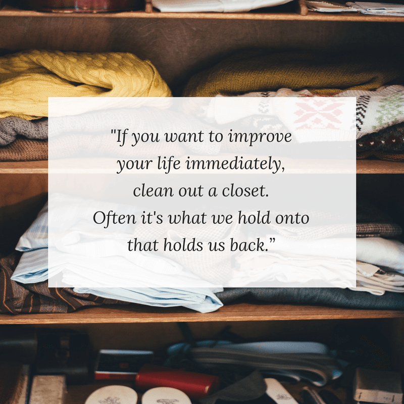 If you want to improve your life immediately, clean out a closet. Often it's what we hold onto that holds us back.