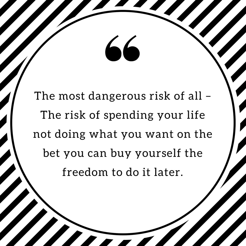 The most dangerous risk of all – The risk of spending your life not doing what you want on the bet you can buy yourself the freedom to do it later.
