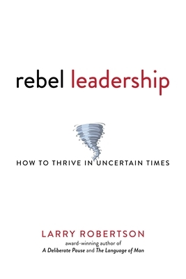 Rebel Leadership: How to Thrive in Uncertain Times