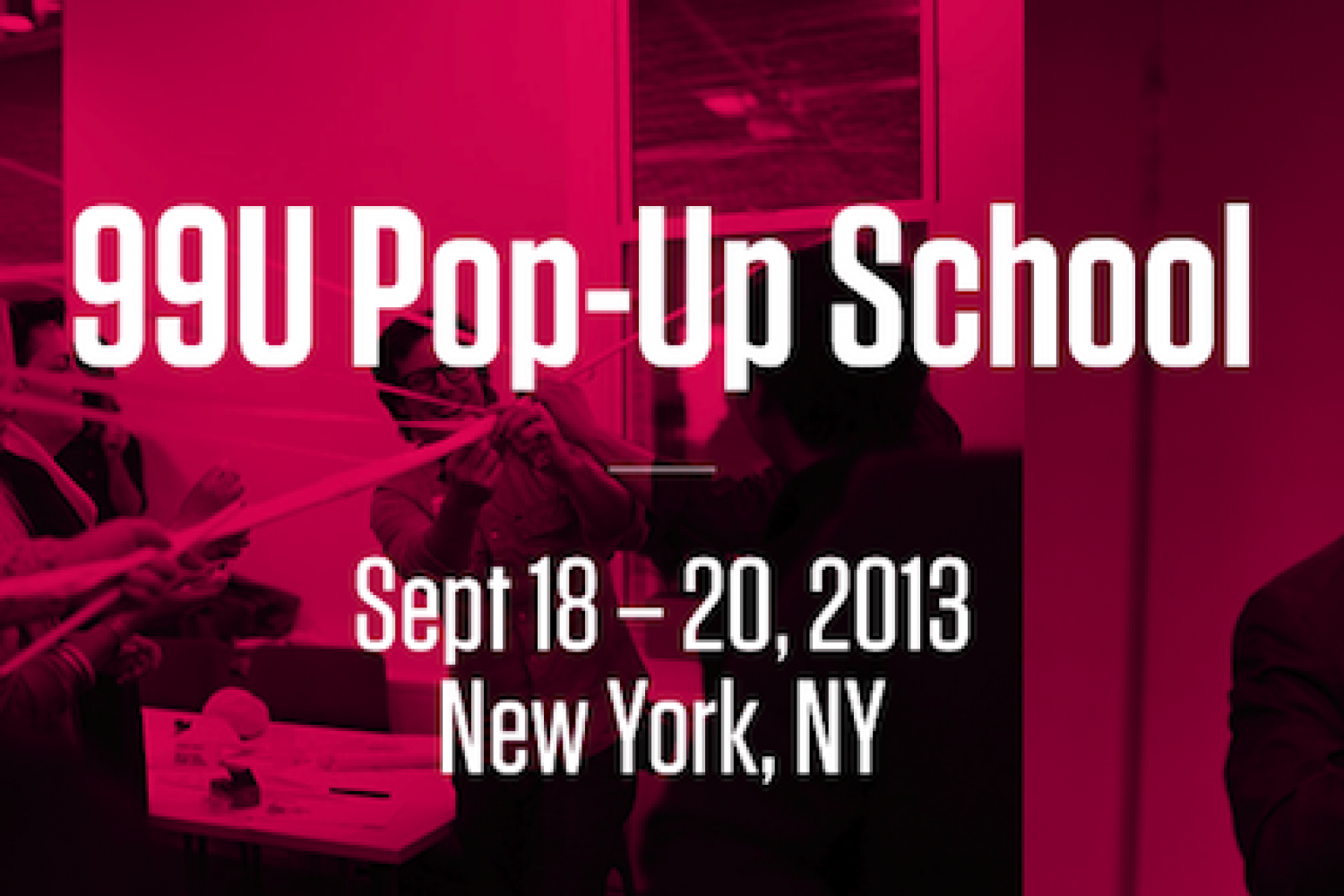 The 99U Pop-Up School NYC: Get Schooled on the Skills You Need to Make Ideas Happen.