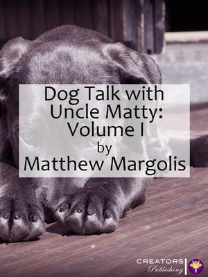 Dog Talk with Uncle Matty: Volume I