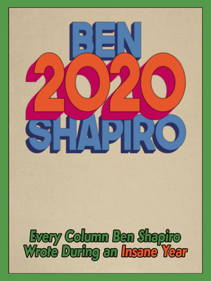 2020: Every Column Ben Shapiro Wrote During an Insane Year