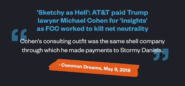 'Sketchy as Hell': AT&T Paid Trump Lawyer Michael Cohen for 'Insights' as FCC Worked to Kill Net Neutrality: 'Cohen's consulting outfit was the same shell company through which he made payments to Stormy Daniels.' - Common Dreams, May 9, 2018