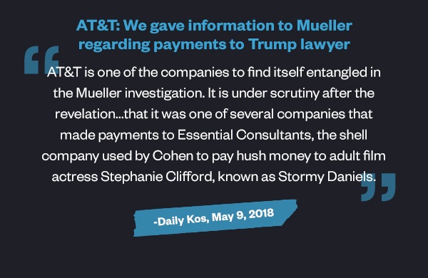 AT&T: We gave information to Mueller regarding payments to Trump lawyer: 'AT&T is one of the companies to find itself entangled in the Mueller investigation. It is under scrutiny after the revelation...that it was one of several companies that made payments to Essential Consultants, the shell company used by Cohen to pay hush money to adult film actress Stephanie Clifford, known as Stormy Daniels.' - Dallas Morning News, May 9, 2018