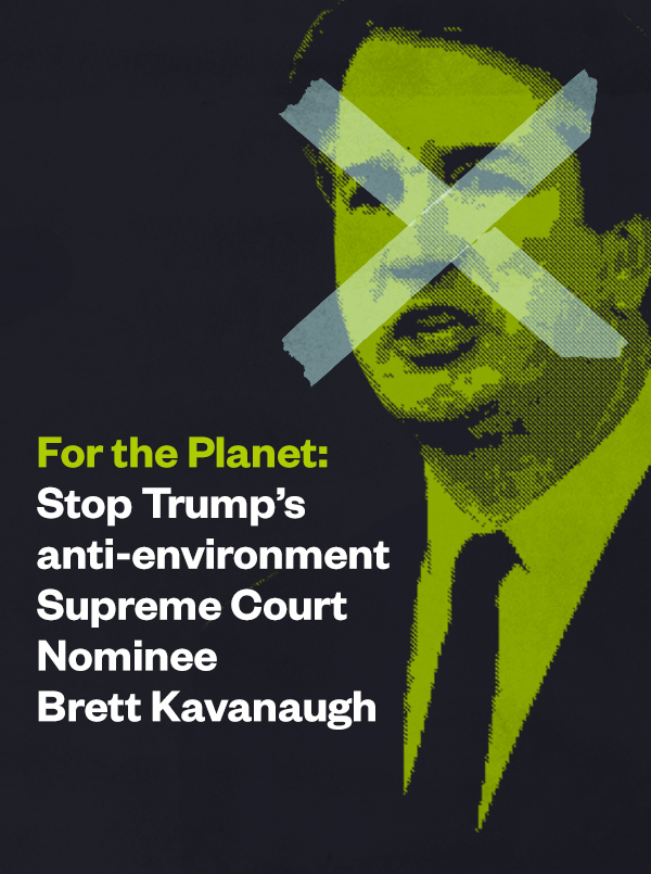 For the Planet: Stop Trump's anti-environment Supreme Court Nominee Brett Kavanaugh