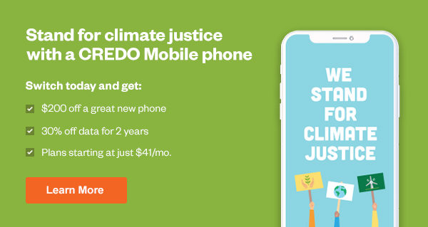Stand for Climate Justice with a CREDO Mobile phone. Switch today and get $200 off a great new phone, 30% off data for 2 years, and plans starting at just $41/mo. Click here to learn more.