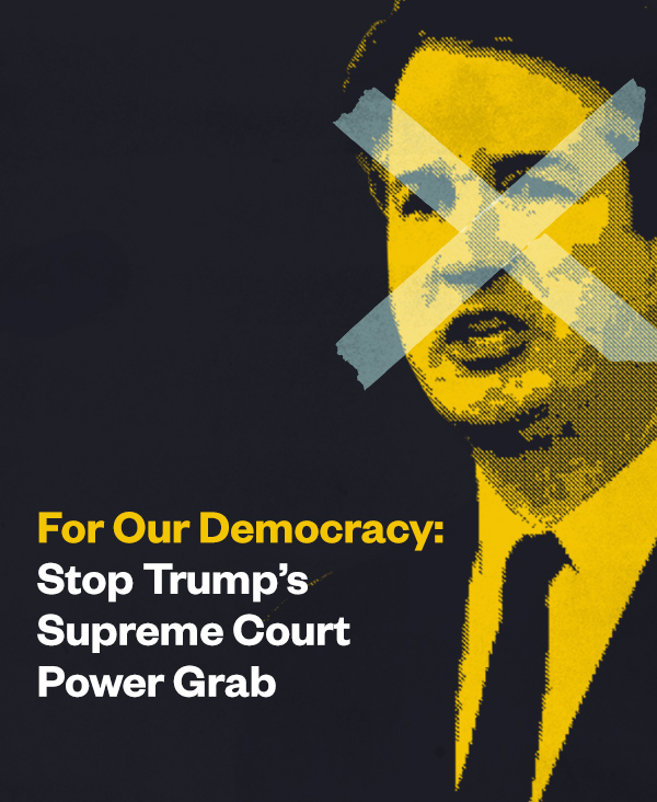 For Democracy: Stop Trump's Supreme Court Power Grab