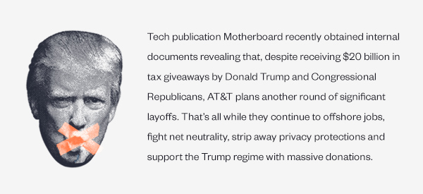 Tech publication Motherboard recently obtained internal documents revealing that, despite receiving $20 billion in tax giveaways by Donald Trump and Congressional Republicans, AT&T plans another round of significant layoffs. That's all while they continue to offshore jobs, fight net neutrality, strip away privacy protections and support the Trump regime with massive donations.