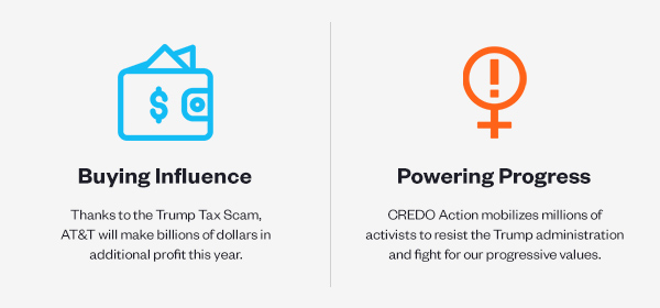 Buying Influence: Thanks to the Trump Tax Scam, AT&T will make billions of dollars in additional profit this year. Powering Progress: CREDO Action mobilizes millions of activists to resist the Trump administration and fight for our progressive values.