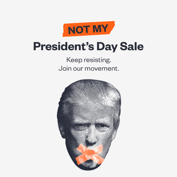 The Not My Presidents' Day Sale. Keep resisting. Join the movement.
