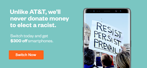 Unlike AT&T, we'll never donate money to elect a racist. Click here to switch now.