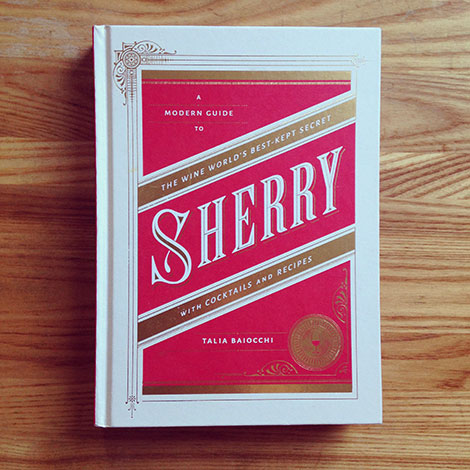 Sherry - A Modern Guide to the Wine World's Best-Kept Secret, with Cocktails and Recipes by Talia Baiocchi