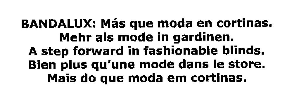 BANDALUX: Más que moda en cortinas. Mehr als mode in gardinen. A step forward in fashionable blinds. Bien plus qu'une mode dans le store. Mais do que moda em cortinas.
