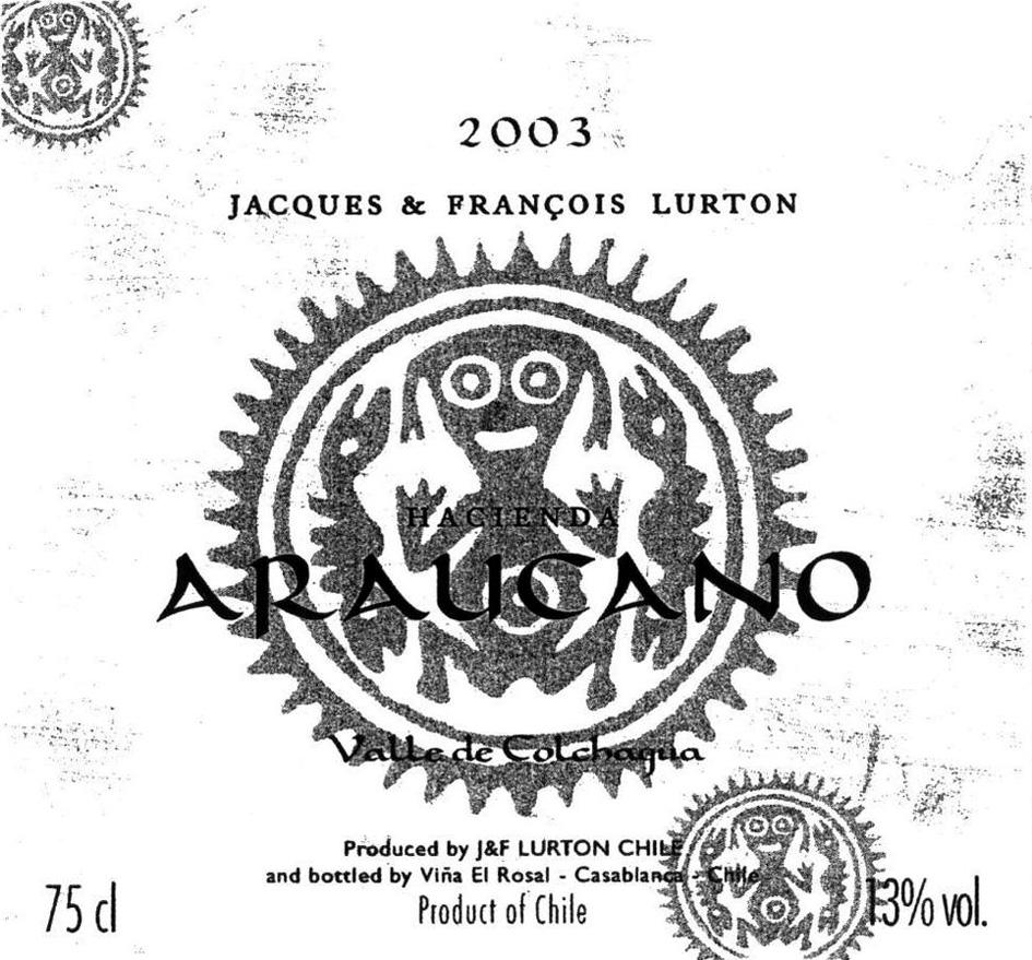 2003 JACQUES & FRANÇOIS LURTON HACIENDA ARAUCANO Valle de Colchagua Produced by J&F LURTON CHILE and bottled by Viña El Rosal - Casablanca - Chile Product of Chile 13% vol. 75cl.