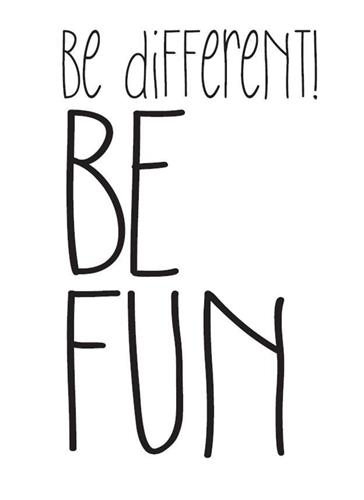 be different! BE FUN