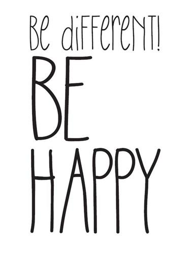 be different! BE HAPPY