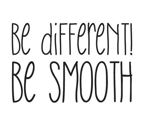 be different! BE SMOOTH