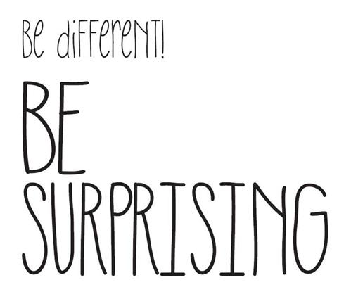 be different! BE SURPRISING