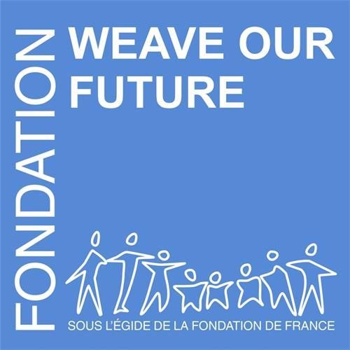 FONDATION WEAVE OUR FUTURE SOUS L'EGIDE DE LA FONDATION DE FRANCE