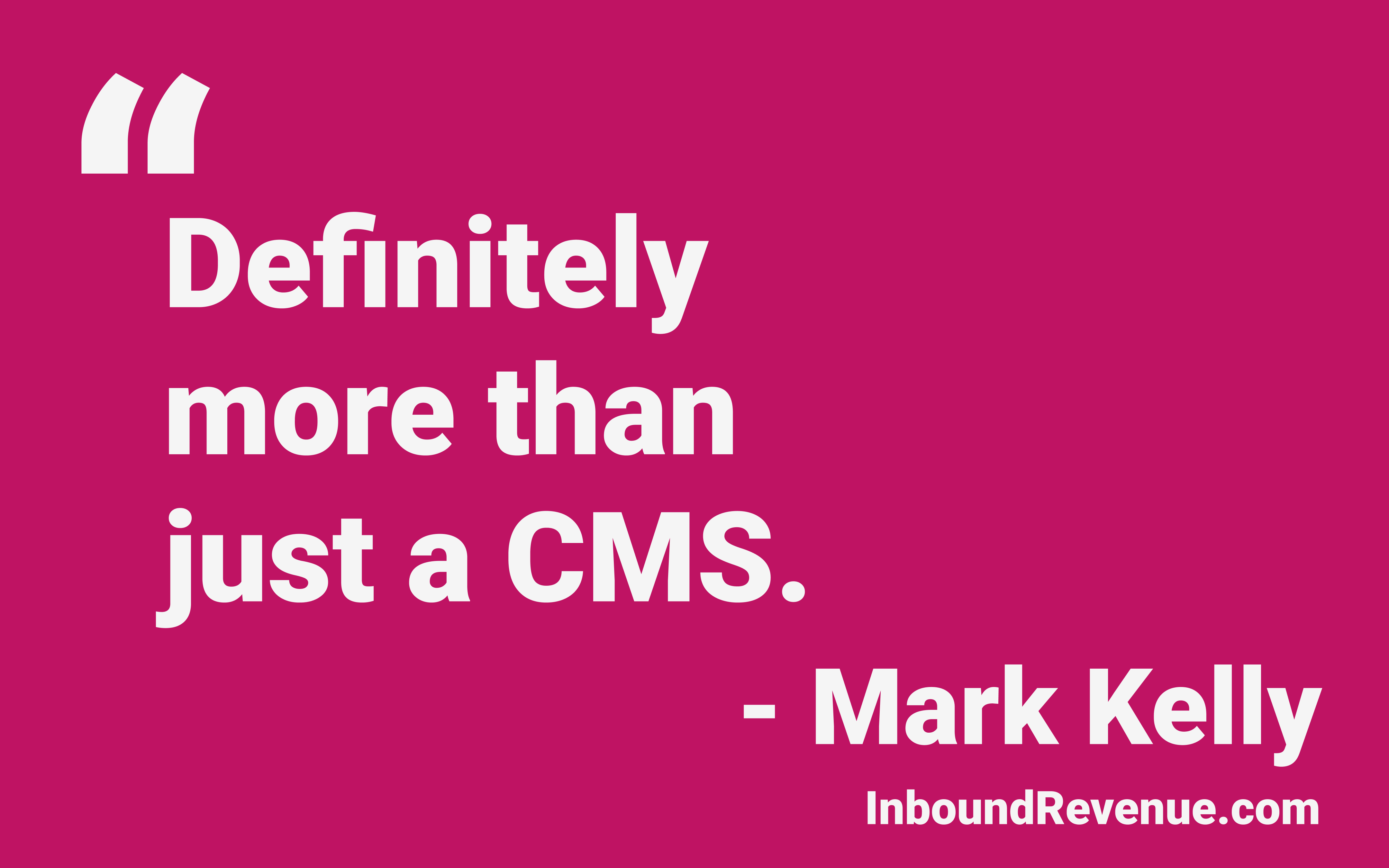 quote from Mark Kelly of InboundRevenue Definitely more than just a CMS