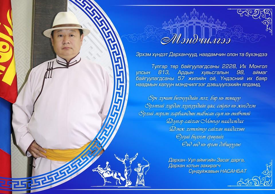 Монгол Улсын тулгар төр байгуулагдсаны 2228, Их Монгол Улс байгуулагдсаны 813, Үндэсний тусгаар тогтнолоо сэргээн тогтоосон Ардын хувьсгалын 98 жилийн ой, Үндэсний их баяр Наадмын мэндчилгээг нийт Дарханчууддаа аймгийн Засаг С.Насанбат хүргэж байна.
