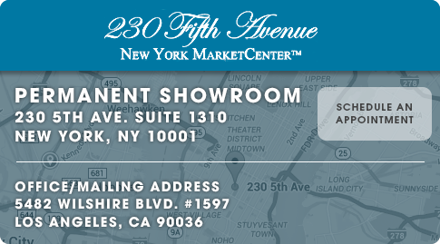 Permanent Showroom - 230 5th Ave. Suite 1310, New York, NY 10001. Office/Mailing address - 5482 Wilshire Blvd. Suite 1597, Los angeles, CA 90036